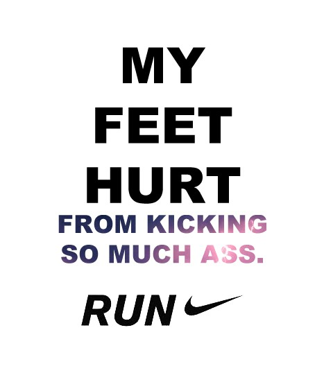 my feet hurt from kicking so much ass - nike running ad